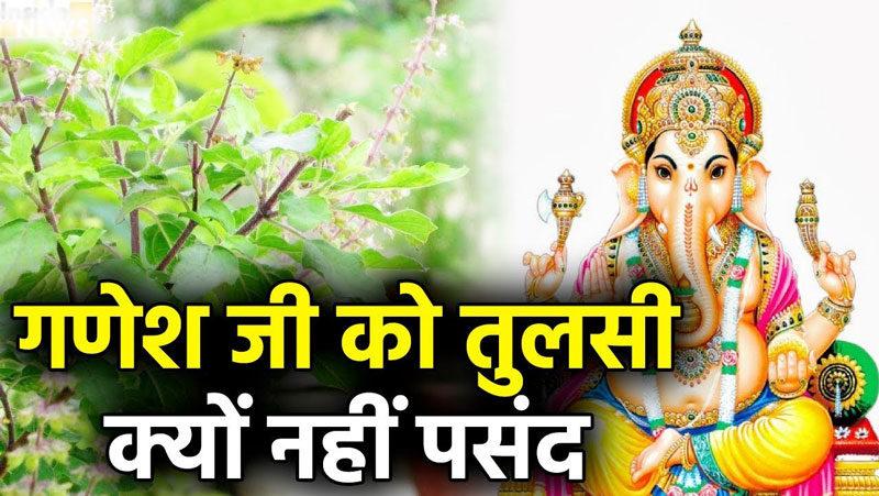 भगवान श्री गणेश को क्यों नहीं चढाई जाती है तुलसी
